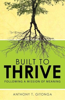 Built to Thrive: Following a Mission of Meaning  -     By: Anthony T. Gitonga