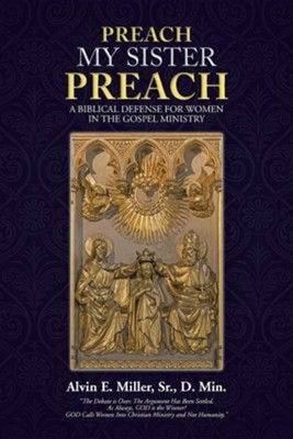 Preach My Sister Preach: A Biblical Defense for Women in the Gospel Ministry  -     By: Alvin E. Miller Sr.