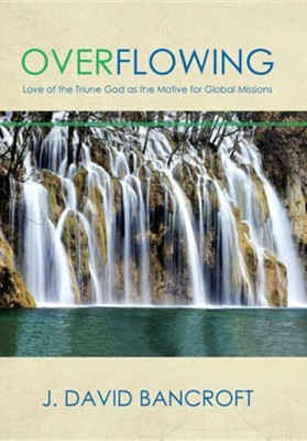 Overflowing: Love of the Triune God as the Motive for Global Missions  -     By: J. David Bancroft