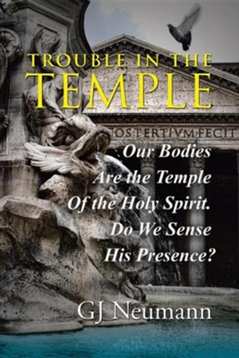 Trouble in the Temple: Our Bodies Are the Temple of the Holy Spirit. Do We Sense His Presence?  -     By: GJ Neumann