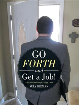 Go Forth and Get a Job!: A Job Search Guide for College Grads  -     By: Suly Rieman