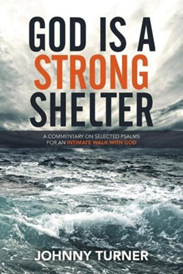 God Is a Strong Shelter: A Commentary on Selected Psalms for an Intimate Walk with God  -     By: Johnny Turner
