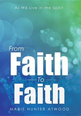 From Faith to Faith: As We Live in the Spirit  -     By: Marie Hunter Atwood