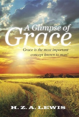 A Glimpse of Grace: Grace Is the Most Important Concept Known to Man!  -     By: H.Z.A. Lewis