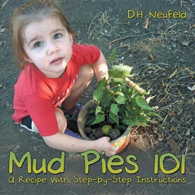 Mud Pies 101: A Recipe with Step-By-Step Instructions  -     By: D.H. Neufeld