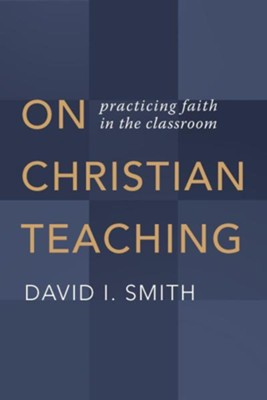 On Christian Teaching: Practicing Faith in the Classroom  -     By: David I. Smith