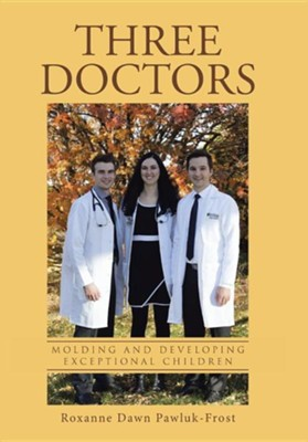 Three Doctors: Molding and Developing Exceptional Children  -     By: Roxanne Dawn Pawluk-Frost