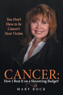 Cancer: How I Beat It on a Shoestring Budget!: You Don't Have to Be Cancer's Next Victim  -     By: Mary Rock