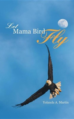 Let Mama Bird Fly  -     By: Yolanda A. Martin