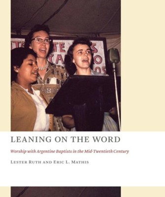 Leaning on the Word: Worship with Argentine Baptists in the Mid-Twentieth Century  -     By: Lester Ruth, Eric L. Mathis