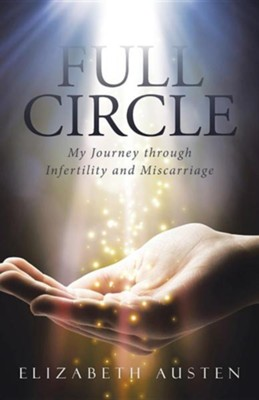 Full Circle: My Journey Through Infertility and Miscarriage  -     By: Elizabeth Austen