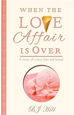 When the Love Affair Is Over: A Story of a Love Lost and Found  -     By: B.J. Hill