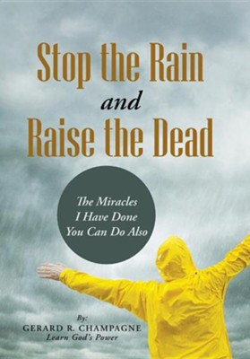 Stop the Rain and Raise the Dead: The Miracles I Have Done You Can Do Also  -     By: Gerard R. Champagne