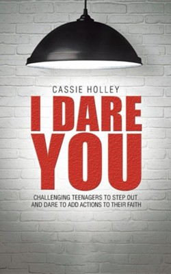 I Dare You: Challenging Teenagers to Step Out and Dare to Add Actions to Their Faith  -     By: Cassie Holley
