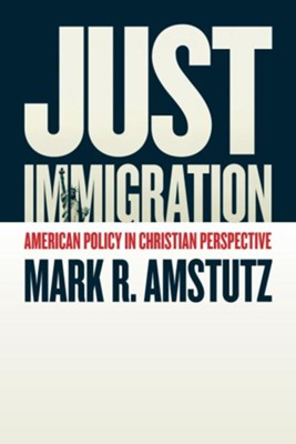 Just Immigration: American Policy in Christian Perspective  -     By: Mark R. Amstutz
