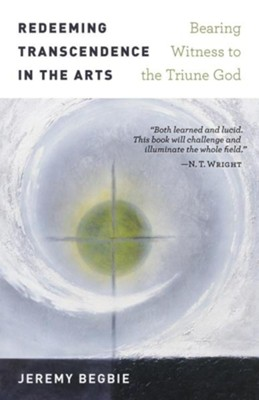 Redeeming Transcendence in the Arts: Bearing Witness to the Triune God  -     By: Jeremy S. Begbie