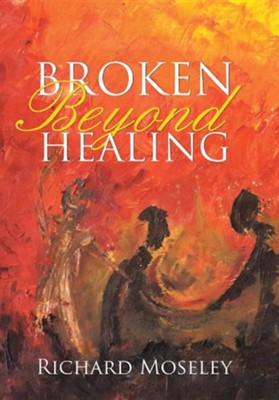Broken Beyond Healing  -     By: Richard Moseley