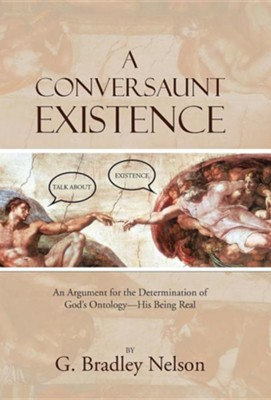 A Conversaunt Existence: An Argument for the Determination of God's Ontology-His Being Real  -     By: G. Bradley Nelson