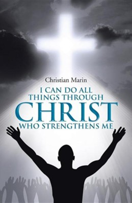I Can Do All Things Through Christ Who Strengthens Me: I Can Do All Things Through Christ  -     By: Christian Marin