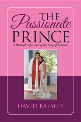 The Passionate Prince: A Pastoral Exposition of the Song of Solomon  -     By: David Balsley