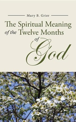 The Spiritual Meaning of the Twelve Months of God  -     By: Mary B. Grier