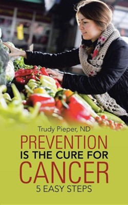 Prevention Is the Cure for Cancer: 5 Easy Steps  -     By: Trudy Pieper