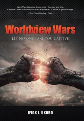 Worldview Wars: Let No One Take You Captive  -     By: Ifiok J. Ukobo