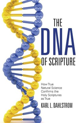 The DNA of Scripture: How True Natural Science Confirms the Holy Scriptures as True  -     By: Karl L. Dahlstrom, C. Phillip Clegg