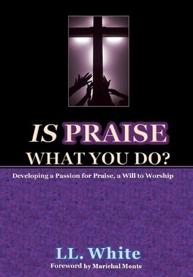 Is Praise What You Do?: Developing a Passion for Praise, a Will to Worship  -     By: L.L. White