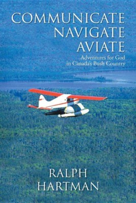 Communicate Navigate Aviate: Adventures for God in Canada's Bush Country  -     By: Ralph Hartman