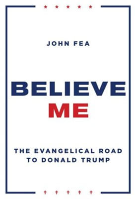 Believe Me: The Evangelical Road to Donald Trump  -     By: John Fea