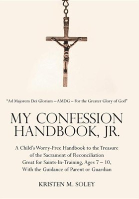 My Confession Handbook, Jr.: A Child's Worry-Free Handbook to the Treasure of the Sacrament of Reconciliation Great for Saints-In-Training, Ages 7  -     By: Kristen M. Soley