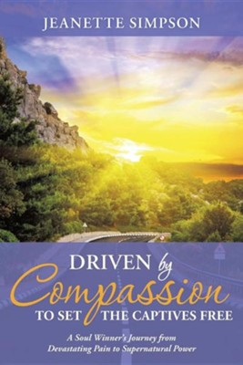 Driven by Compassion to Set the Captives Free: A Soul Winner's Journey from Devastating Pain to Supernatural Power (Softcover)  -     By: Jeanette Simpson