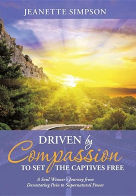 Driven by Compassion to Set the Captives Free: A Soul Winner's Journey from Devastating Pain to Supernatural Power (Hardcover)  -     By: Jeanette Simpson