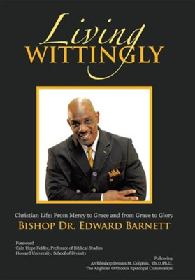 Living Wittingly: Christian Life: From Mercy to Grace and from Grace to Glory  -     By: Edward Barnett