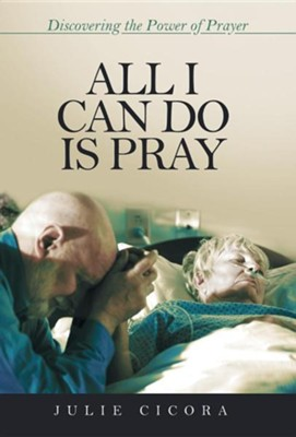 All I Can Do Is Pray: Discovering the Power of Prayer  -     By: Julie Cicora