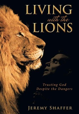Living with the Lions: Trusting God Despite the Dangers  -     By: Jeremy Shaffer