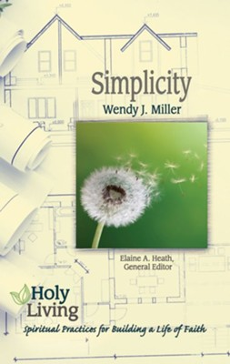 Simplicity: Spiritual Practices for Building a Life of Faith  -     Edited By: Elaine A. Heath     By: Wendy Josephine Miller