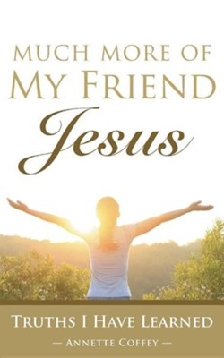 Much More of My Friend Jesus: Truths I Have Learned  -     By: Annette Coffey