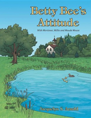 Betty Bee's Attitude: With Mortimer, Millie and Maude Mouse  -     By: Jacquelyn S. Arnold