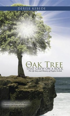 The Oak Tree That Grew on a Rock: The Life Story and Ministry of Prophet Gerbole  -     By: Dereje Bekele
