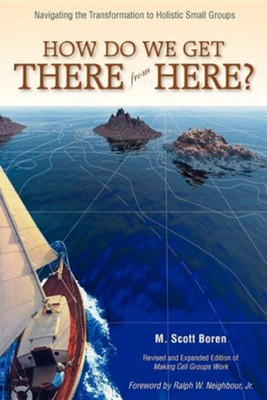 How Do We Get There from Here?: Navigating the Transformation to Holistic Small GroupsRevised Edition  -     By: M. Scott Boren, Ralph W. Neighbour Jr.