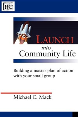 Launch Into Community Life: Building a Master Plan of Action with Your Small Group  -     By: Michael C. Mack