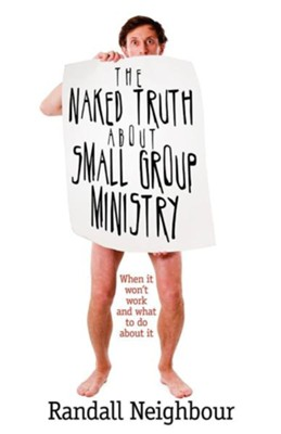 The Naked Truth about Small Group Ministry: When It Won't Work and What to Do about It  -     By: Randall G. Neighbour