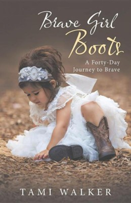 Brave Girl Boots: A Forty-Day Journey to Brave  -     By: Tami Walker