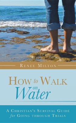 How to Walk on Water: A Christian's Survival Guide for Going Through Trials  -     By: Renee Milton