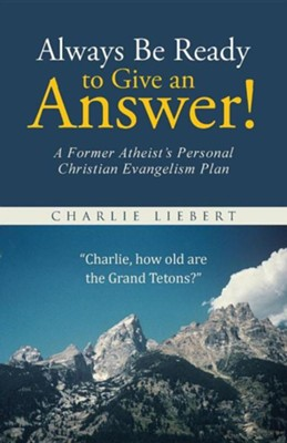 Always Be Ready to Give an Answer!: A Former Atheist's Personal Christian Evangelism Plan  -     By: Charlie Liebert