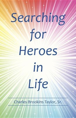 Searching for Heroes in Life  -     By: Charles Brookins Taylor Sr.