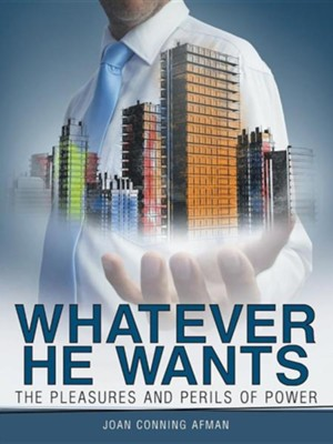 Whatever He Wants: The Pleasures and Perils of Power  -     By: Joan Conning Afman