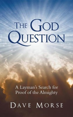 The God Question: A Layman's Search for Proof of the Almighty  -     By: Dave Morse